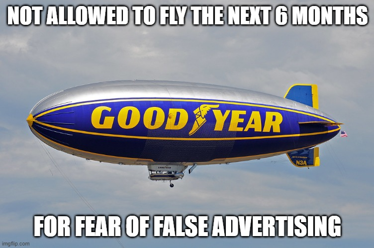 Feeling cute might make a good meme later IDK |  NOT ALLOWED TO FLY THE NEXT 6 MONTHS; FOR FEAR OF FALSE ADVERTISING | image tagged in goodyear blimp,memes,2020,false advertising | made w/ Imgflip meme maker
