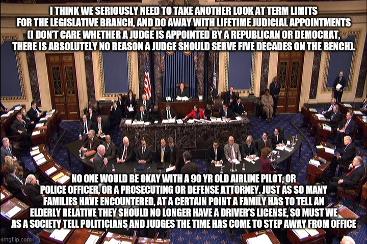 Senate floor |  I THINK WE SERIOUSLY NEED TO TAKE ANOTHER LOOK AT TERM LIMITS FOR THE LEGISLATIVE BRANCH, AND DO AWAY WITH LIFETIME JUDICIAL APPOINTMENTS (I DON'T CARE WHETHER A JUDGE IS APPOINTED BY A REPUBLICAN OR DEMOCRAT, THERE IS ABSOLUTELY NO REASON A JUDGE SHOULD SERVE FIVE DECADES ON THE BENCH). NO ONE WOULD BE OKAY WITH A 90 YR OLD AIRLINE PILOT, OR POLICE OFFICER, OR A PROSECUTING OR DEFENSE ATTORNEY. JUST AS SO MANY FAMILIES HAVE ENCOUNTERED, AT A CERTAIN POINT A FAMILY HAS TO TELL AN ELDERLY RELATIVE THEY SHOULD NO LONGER HAVE A DRIVER'S LICENSE, SO MUST WE AS A SOCIETY TELL POLITICIANS AND JUDGES THE TIME HAS COME TO STEP AWAY FROM OFFICE | image tagged in senate floor,vote2020,trump,biden,rncconvention,covid-19 | made w/ Imgflip meme maker