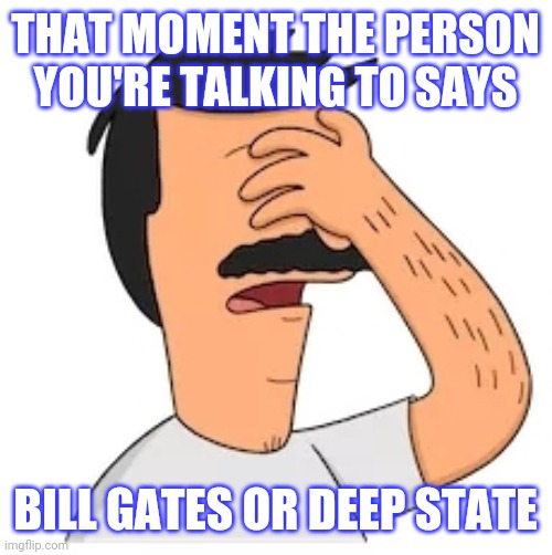 Deep state bill gates burgers |  THAT MOMENT THE PERSON YOU'RE TALKING TO SAYS; BILL GATES OR DEEP STATE | image tagged in conspiracy,deep state,bill gates,bobs burgers | made w/ Imgflip meme maker