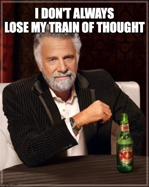 TMIMITW On Brain Farts |  I DON'T ALWAYS LOSE MY TRAIN OF THOUGHT | image tagged in memes,the most interesting man in the world | made w/ Imgflip meme maker