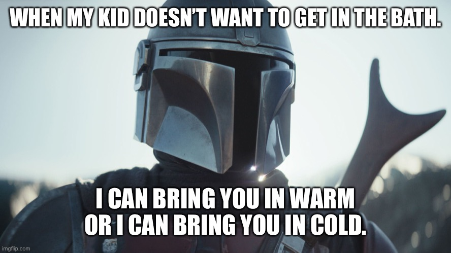 When the kid doesn't want to do it |  WHEN MY KID DOESN'T WANT TO GET IN THE BATH. I CAN BRING YOU IN WARM OR I CAN BRING YOU IN COLD. | image tagged in the mandalorian | made w/ Imgflip meme maker