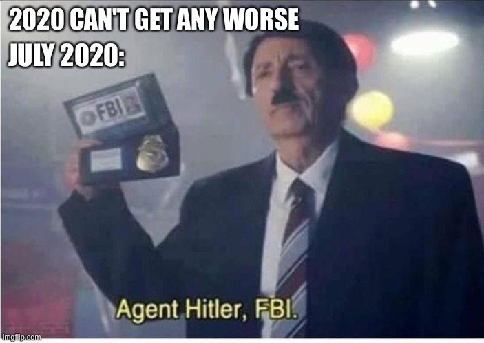 Agent Hitler, FBI |  2020 CAN'T GET ANY WORSE; JULY 2020: | image tagged in agent hitler fbi,funny,meme,fbi | made w/ Imgflip meme maker