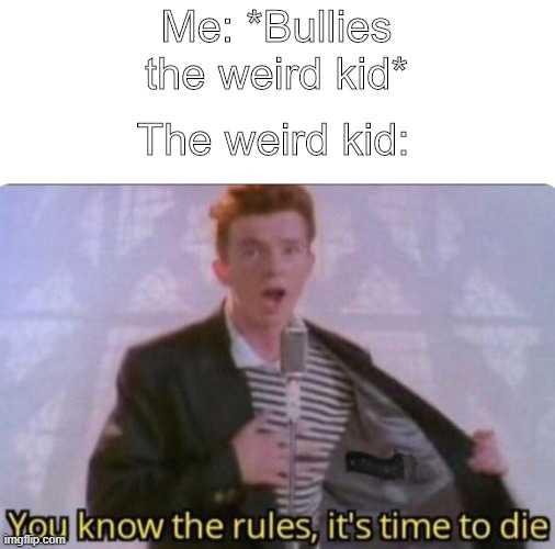 The American public school system |  Me: *Bullies the weird kid*; The weird kid: | image tagged in guns,america,relatable,rick astley you know the rules,rick astley,me | made w/ Imgflip meme maker