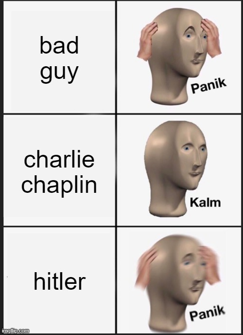 bad guy charlie chaplin hitler | image tagged in memes,panik kalm panik | made w/ Imgflip meme maker
