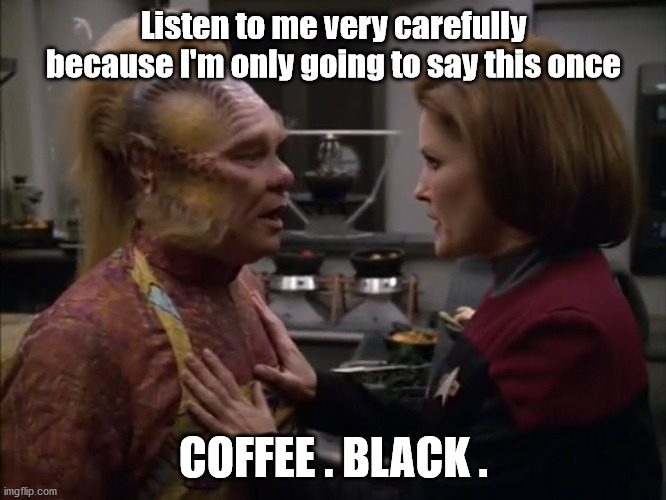 coffee black |  Listen to me very carefully because I'm only going to say this once; COFFEE . BLACK . | image tagged in janeway,coffee,star trek voyager,voyager,coffee addict | made w/ Imgflip meme maker
