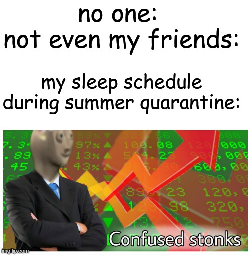 true... |  no one:   not even my friends:; my sleep schedule during summer quarantine: | image tagged in confused stonks,relatable,me irl,sleep,quarantine | made w/ Imgflip meme maker