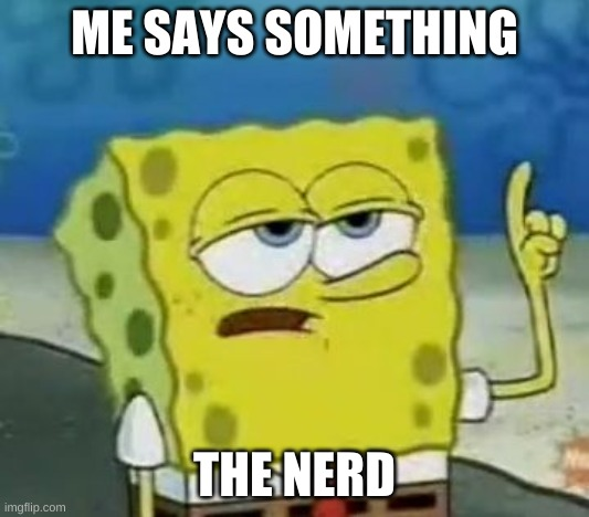 I'll Have You Know Spongebob |  ME SAYS SOMETHING; THE NERD | image tagged in memes,i'll have you know spongebob | made w/ Imgflip meme maker