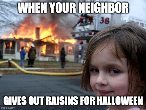Disaster Girl Meme |  WHEN YOUR NEIGHBOR; GIVES OUT RAISINS FOR HALLOWEEN | image tagged in memes,disaster girl | made w/ Imgflip meme maker