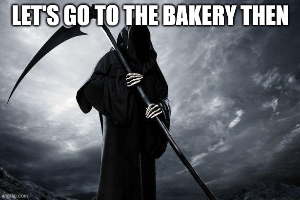 Death | LET'S GO TO THE BAKERY THEN | image tagged in death | made w/ Imgflip meme maker