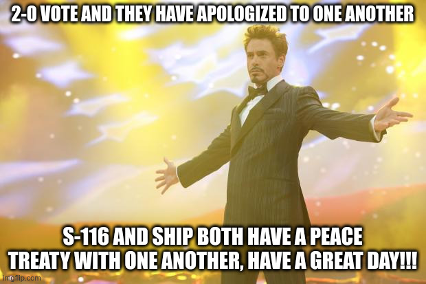 PEACE TREATY TIME LADS |  2-0 VOTE AND THEY HAVE APOLOGIZED TO ONE ANOTHER; S-116 AND SHIP BOTH HAVE A PEACE TREATY WITH ONE ANOTHER, HAVE A GREAT DAY!!! | image tagged in tony stark success | made w/ Imgflip meme maker