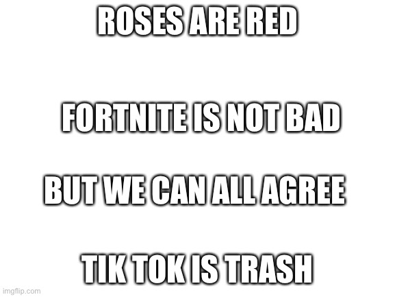 Roses are red |  ROSES ARE RED; FORTNITE IS NOT BAD; BUT WE CAN ALL AGREE; TIK TOK IS TRASH | image tagged in blank white template,tik tok,fortnite,poem,fun,memes | made w/ Imgflip meme maker