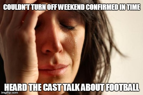 First World Problems Meme | COULDN'T TURN OFF WEEKEND CONFIRMED IN TIME HEARD THE CAST TALK ABOUT FOOTBALL | image tagged in memes,first world problems | made w/ Imgflip meme maker