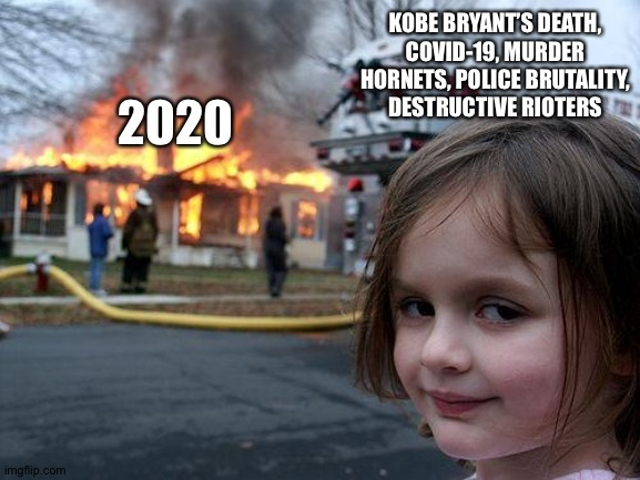 Next Up, the Distasters of July! |  KOBE BRYANT'S DEATH, COVID-19, MURDER HORNETS, POLICE BRUTALITY, DESTRUCTIVE RIOTERS; 2020 | image tagged in memes,disaster girl,murder hornet,coronavirus,kobe bryant,police brutality | made w/ Imgflip meme maker
