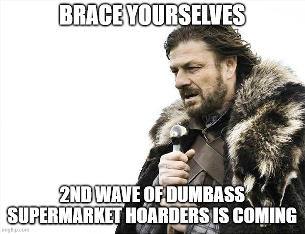 Covid Hoarders |  BRACE YOURSELVES; 2ND WAVE OF DUMBASS SUPERMARKET HOARDERS IS COMING | image tagged in memes,brace yourselves x is coming | made w/ Imgflip meme maker
