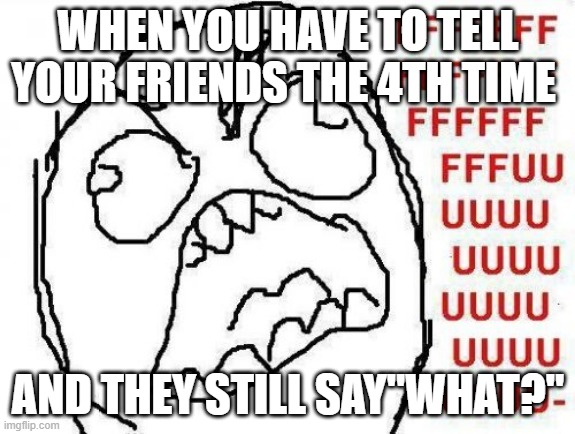 "Ugh |  WHEN YOU HAVE TO TELL YOUR FRIENDS THE 4TH TIME; AND THEY STILL SAY""WHAT?"" 