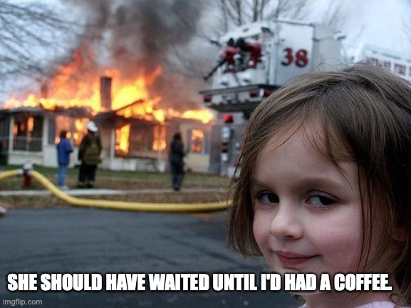Coffee |  SHE SHOULD HAVE WAITED UNTIL I'D HAD A COFFEE. | image tagged in memes,disaster girl | made w/ Imgflip meme maker