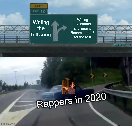 Rappers nowadays... |  Writing the full song; Writing the chorus and singing 'hmhmhhmhm' for the rest; Rappers in 2020 | image tagged in memes,left exit 12 off ramp | made w/ Imgflip meme maker