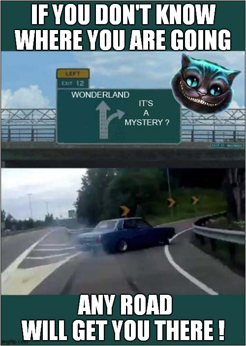 Directions From The Cheshire Cat |  IF YOU DON'T KNOW WHERE YOU ARE GOING; ANY ROAD WILL GET YOU THERE	! | image tagged in fun,cheshire cat,alice in wonderland,left exit 12 off ramp | made w/ Imgflip meme maker