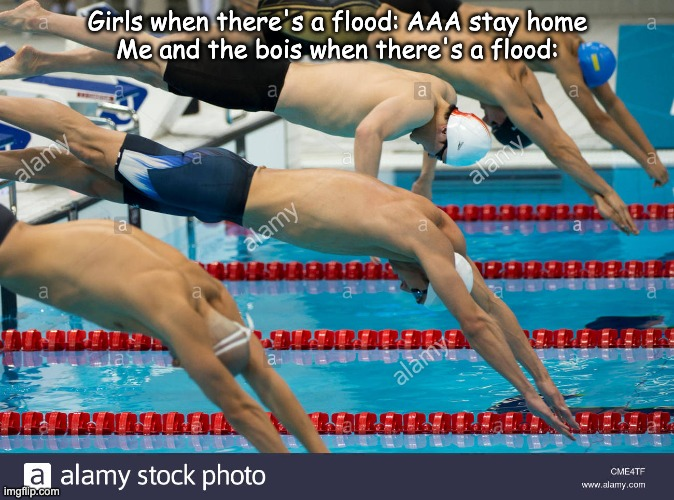 Flood |  Girls when there's a flood: AAA stay home Me and the bois when there's a flood: | image tagged in diving | made w/ Imgflip meme maker