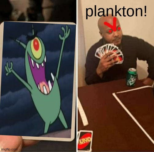 UNO Draw 25 Cards Meme | plankton! | image tagged in memes,uno draw 25 cards | made w/ Imgflip meme maker