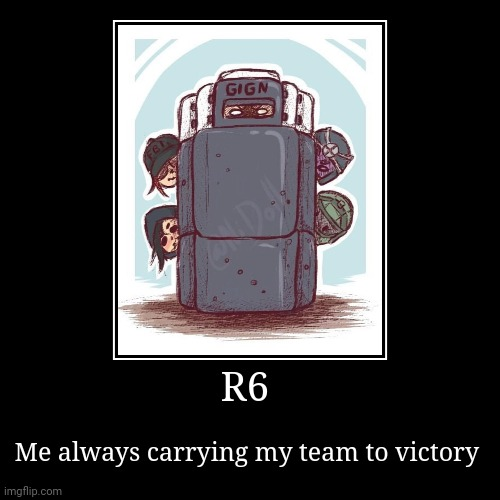 R6 | Me always carrying my team to victory | image tagged in funny,demotivationals | made w/ Imgflip demotivational maker