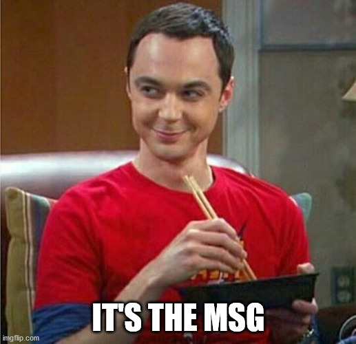 Sheldon Chinese Food | IT'S THE MSG | image tagged in sheldon chinese food | made w/ Imgflip meme maker