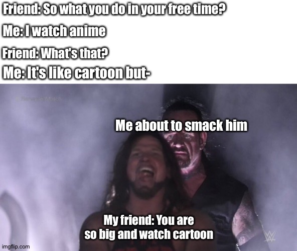 Anime weebs am I right? |  Friend: So what you do in your free time? Me: I watch anime; Friend: What's that? Me: It's like cartoon but-; Me about to smack him; My friend: You are so big and watch cartoon | image tagged in aj styles  undertaker,funny,anime,weebs,new memes | made w/ Imgflip meme maker