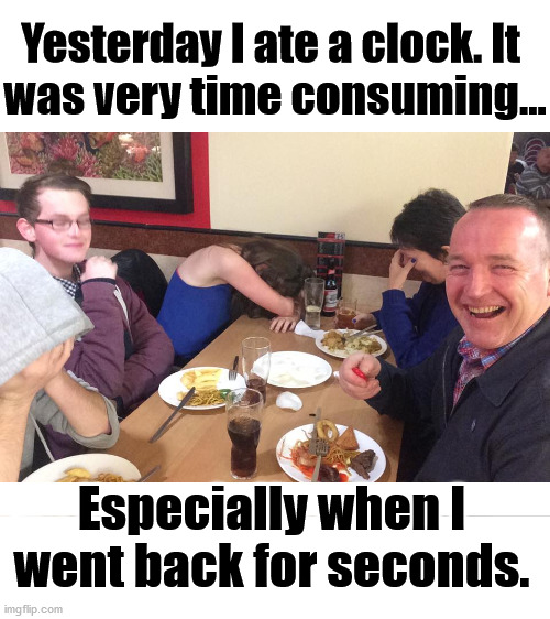 The best Dad joke. |  Yesterday I ate a clock. It  was very time consuming... Especially when I went back for seconds. | image tagged in dad joke meme,funny meme,nice | made w/ Imgflip meme maker