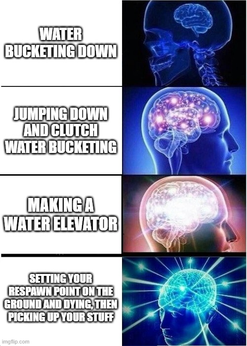 how to get down in minecraft |  WATER BUCKETING DOWN; JUMPING DOWN AND CLUTCH WATER BUCKETING; MAKING A WATER ELEVATOR; SETTING YOUR RESPAWN POINT ON THE GROUND AND DYING, THEN PICKING UP YOUR STUFF | image tagged in memes,expanding brain,minecraft,water,gaming,skills | made w/ Imgflip meme maker