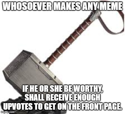 The new inscription on thor's hammer |  WHOSOEVER MAKES ANY MEME; IF HE OR SHE BE WORTHY, SHALL RECEIVE ENOUGH UPVOTES TO GET ON THE FRONT PAGE. | image tagged in memes,funny,thor,imgflip,upvotes,front page | made w/ Imgflip meme maker