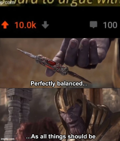 Meme 11 | image tagged in thanos perfectly balanced as all things should be | made w/ Imgflip meme maker