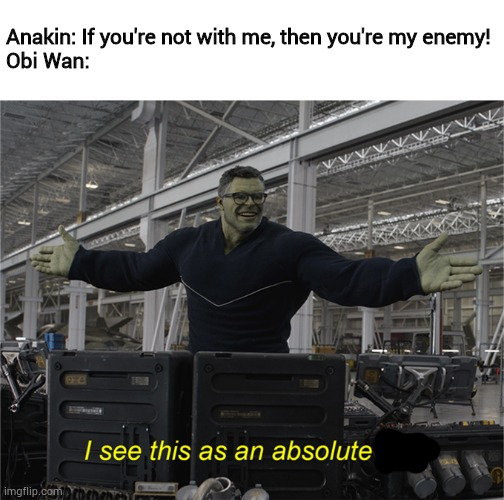 Only a Sith deals in absolutes. |  Anakin: If you're not with me, then you're my enemy! Obi Wan: | image tagged in i see this as an absolute win,memes,obi wan kenobi | made w/ Imgflip meme maker