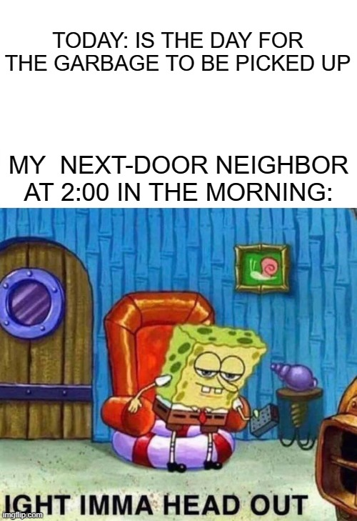 My neighbor be like.. |  TODAY: IS THE DAY FOR THE GARBAGE TO BE PICKED UP; MY  NEXT-DOOR NEIGHBOR AT 2:00 IN THE MORNING: | image tagged in memes,spongebob ight imma head out | made w/ Imgflip meme maker