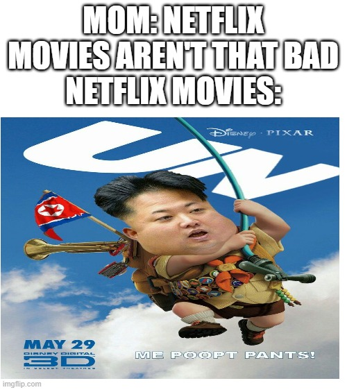 it is one of my all time favorites |  MOM: NETFLIX MOVIES AREN'T THAT BAD NETFLIX MOVIES: | image tagged in blank white template,kim jong un | made w/ Imgflip meme maker