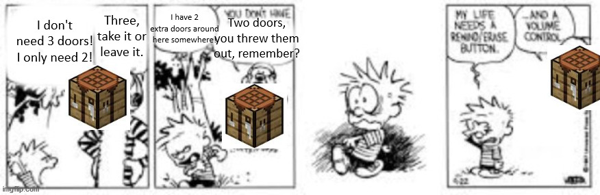 calvin and hobbes rewind/erase button |  I have 2 extra doors around here somewhere! Three, take it or leave it. Two doors, you threw them out, remember? I don't need 3 doors! I only need 2! | image tagged in calvin and hobbes rewind/erase button | made w/ Imgflip meme maker