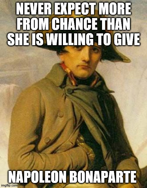 Napoleon Quote |  NEVER EXPECT MORE FROM CHANCE THAN SHE IS WILLING TO GIVE; NAPOLEON BONAPARTE | image tagged in historical meme | made w/ Imgflip meme maker