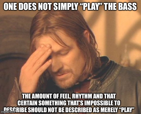 "Boromir on Bass |  ONE DOES NOT SIMPLY ""PLAY"" THE BASS; THE AMOUNT OF FEEL, RHYTHM AND THAT CERTAIN SOMETHING THAT'S IMPOSSIBLE TO DESCRIBE SHOULD NOT BE DESCRIBED AS MERELY ""PLAY"" 