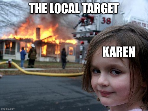 Disaster Girl |  THE LOCAL TARGET; KAREN | image tagged in memes,disaster girl | made w/ Imgflip meme maker