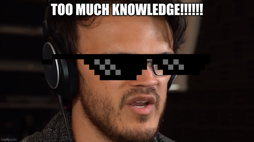 TOO MUCH KNOWLEDGE!!!!!! | made w/ Imgflip meme maker