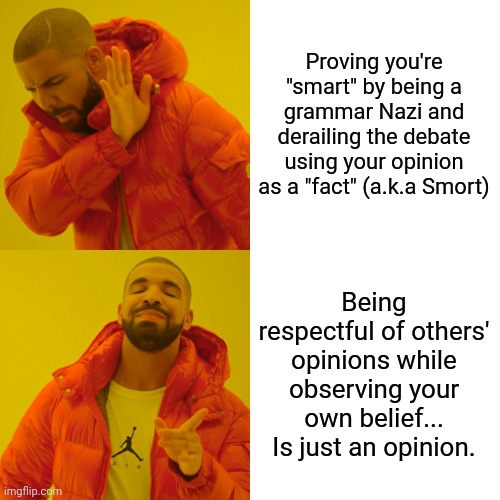 "Proving you're ""smart"" by being a grammar Nazi and derailing the debate using your opinion as a ""fact"" (a.k.a Smort) Being respectful of oth 