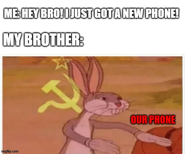 Its OUR phone |  ME: HEY BRO! I JUST GOT A NEW PHONE! MY BROTHER:; OUR PHONE | image tagged in communist bugs bunny,memes,funny,phone | made w/ Imgflip meme maker