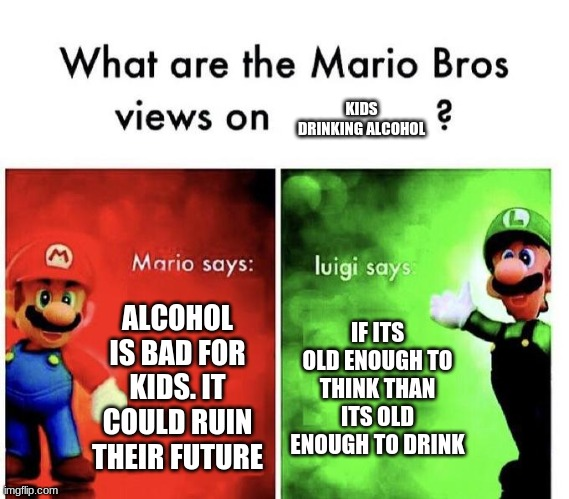 Mario Bros Views |  KIDS DRINKING ALCOHOL; ALCOHOL IS BAD FOR KIDS. IT COULD RUIN THEIR FUTURE; IF ITS OLD ENOUGH TO THINK THAN ITS OLD ENOUGH TO DRINK | image tagged in mario bros views,alcohol | made w/ Imgflip meme maker