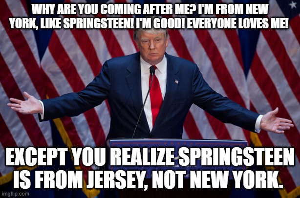 Trump Delivers False Information about Springsteen |  WHY ARE YOU COMING AFTER ME? I'M FROM NEW YORK, LIKE SPRINGSTEEN! I'M GOOD! EVERYONE LOVES ME! EXCEPT YOU REALIZE SPRINGSTEEN IS FROM JERSEY, NOT NEW YORK. | image tagged in bruce springsteen,fake news | made w/ Imgflip meme maker