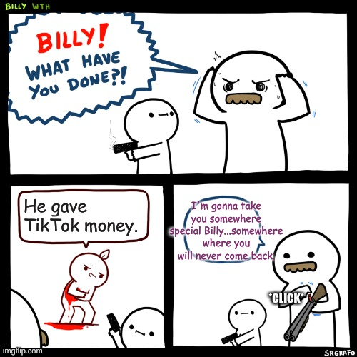 Billy, What Have You Done | He gave TikTok money. I'm gonna take you somewhere special Billy...somewhere where you will never come back. *CLICK* | image tagged in billy what have you done | made w/ Imgflip meme maker
