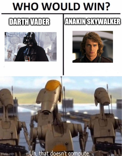 No, it doesn't compute |  ANAKIN SKYWALKER; DARTH VADER | image tagged in memes,who would win,uh that does not compute,star wars,confused,darth vader | made w/ Imgflip meme maker