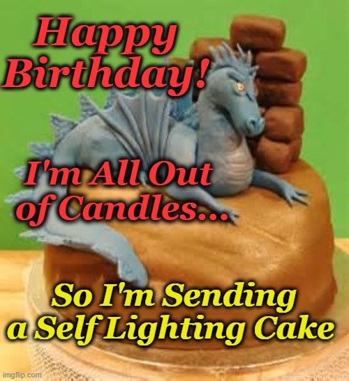 Hot Cake |  Happy Birthday! I'm All Out  of Candles... So I'm Sending a Self Lighting Cake | image tagged in dragon,happy birthday,birthday cake | made w/ Imgflip meme maker