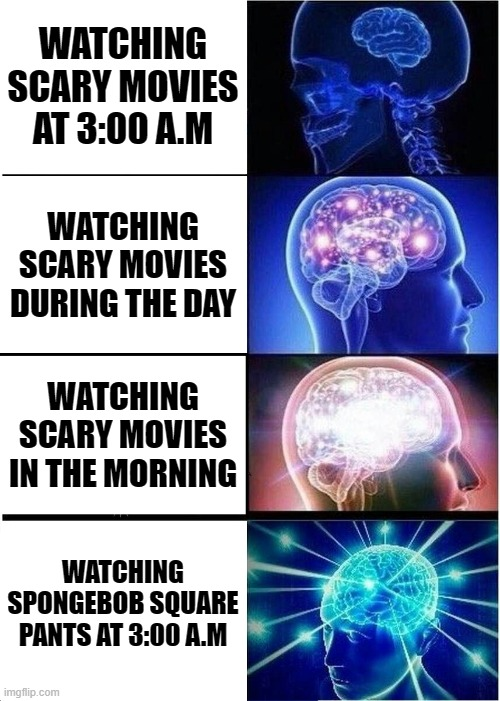 Expanding Brain |  WATCHING SCARY MOVIES AT 3:00 A.M; WATCHING SCARY MOVIES DURING THE DAY; WATCHING SCARY MOVIES IN THE MORNING; WATCHING SPONGEBOB SQUARE PANTS AT 3:00 A.M | image tagged in memes,expanding brain | made w/ Imgflip meme maker