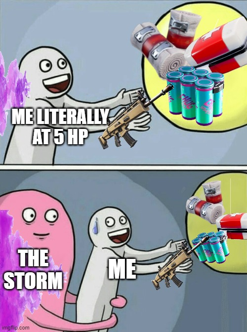 always happens to me tho |  ME LITERALLY AT 5 HP; THE STORM; ME | image tagged in memes,running away balloon,fortnite,relatable | made w/ Imgflip meme maker