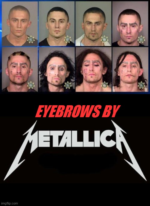 when you are metal AF that you get your eyebrows to Match the Metalica logo |  EYEBROWS BY | image tagged in metallica,eyebrows | made w/ Imgflip meme maker