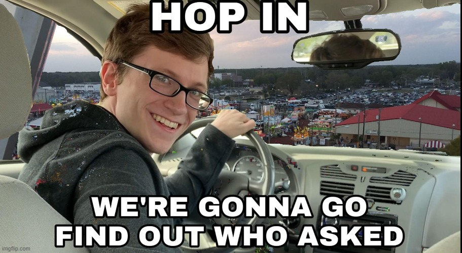 Hop in we're gonna find who asked | image tagged in hop in we're gonna find who asked | made w/ Imgflip meme maker